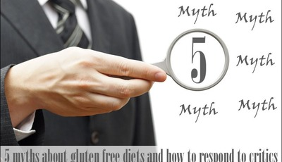 5 myths about gluten free diets and how to respond to critics